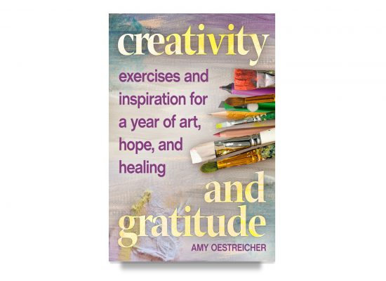 Creativity and Gratitude: Exercises and Inspiration For a Year of Art, Hope and Healing / Oestreicher